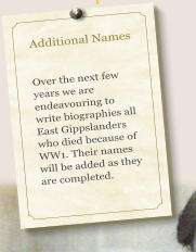 Additional Names   Over the next few years we are endeavouring to write biographies all East Gippslanders who died because of WW1. Their names will be added as they are completed.