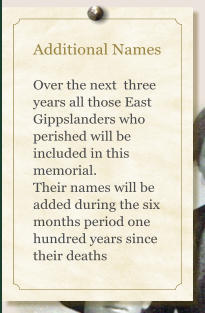 Additional Names  Over the next  three years all those East Gippslanders who perished will be included in this memorial. Their names will be added during the six months period one hundred years since their deaths